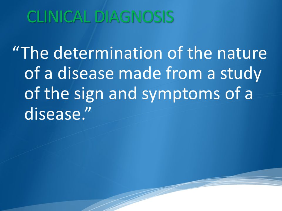 CLINICAL DIAGNOSIS The determination of the nature of a disease made from a study of the sign and symptoms of a disease.