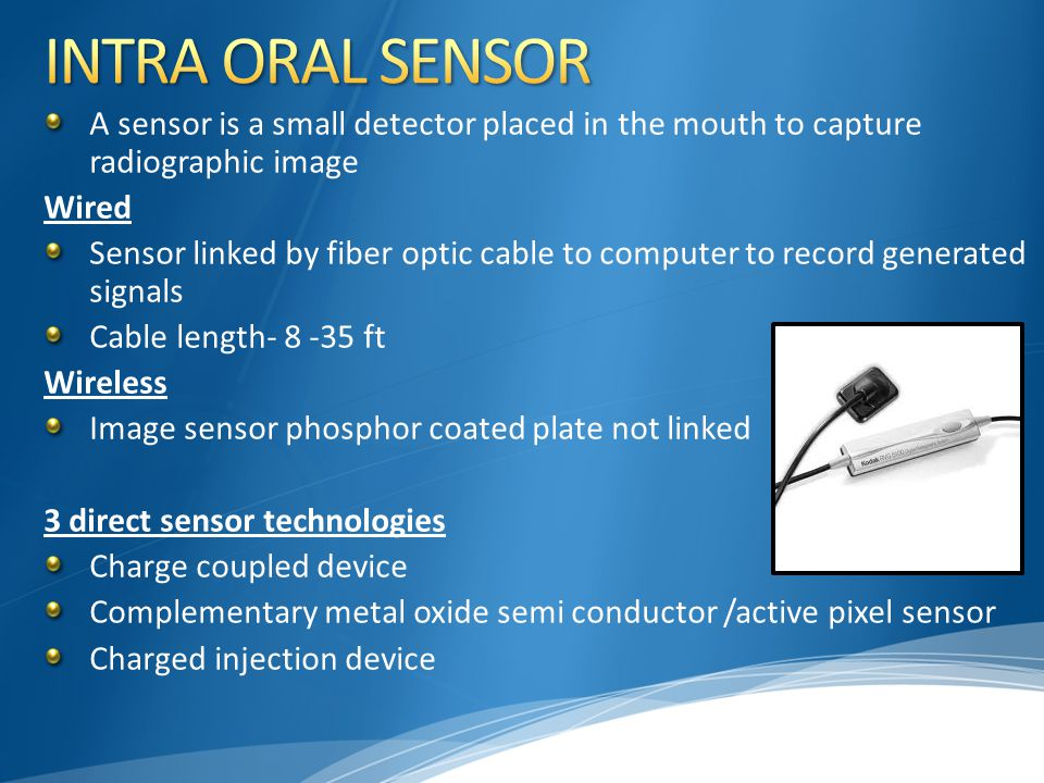 INTRA ORAL SENSOR A sensor is a small detector placed in the mouth to capture radiographic image. Wired.