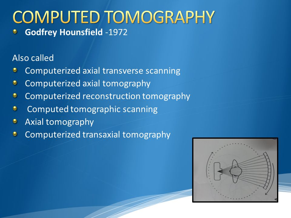 COMPUTED TOMOGRAPHY Godfrey Hounsfield -1972 Also called