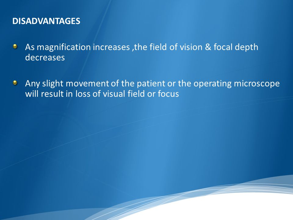 DISADVANTAGES As magnification increases ,the field of vision & focal depth decreases.