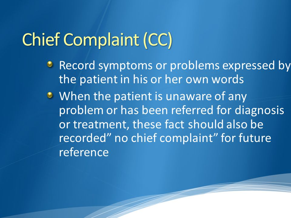 Chief Complaint (CC) Record symptoms or problems expressed by the patient in his or her own words.