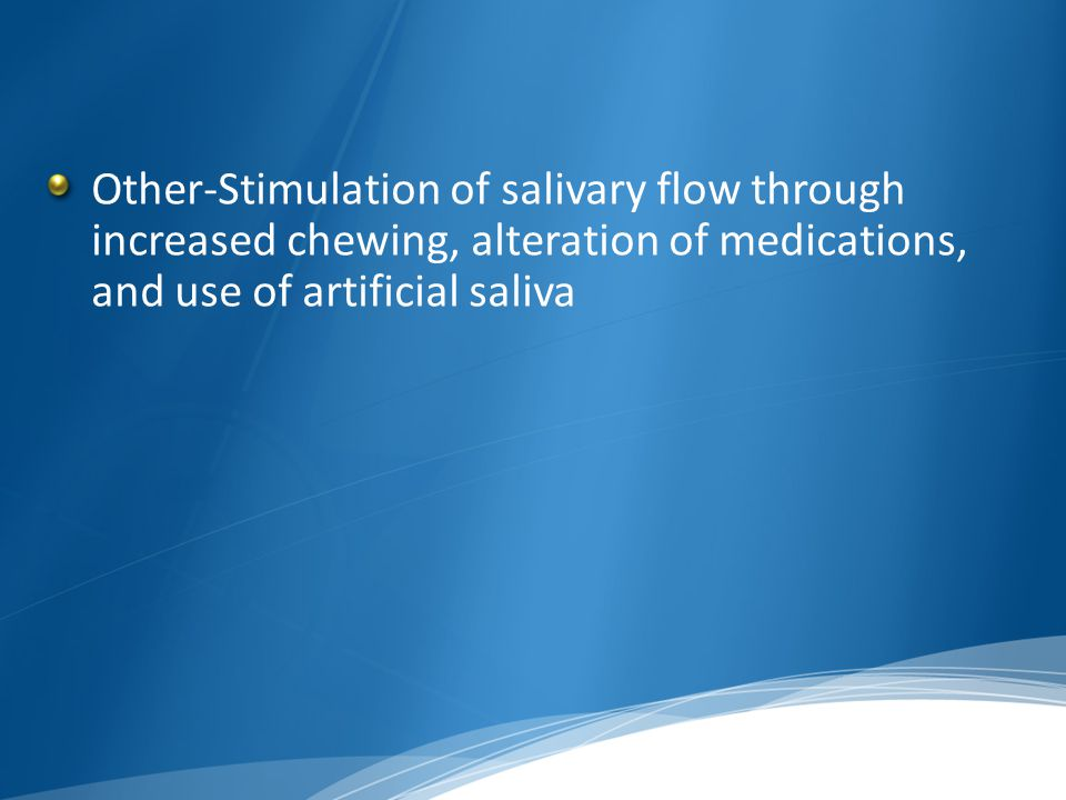 Other-Stimulation of salivary flow through increased chewing, alteration of medications, and use of artificial saliva