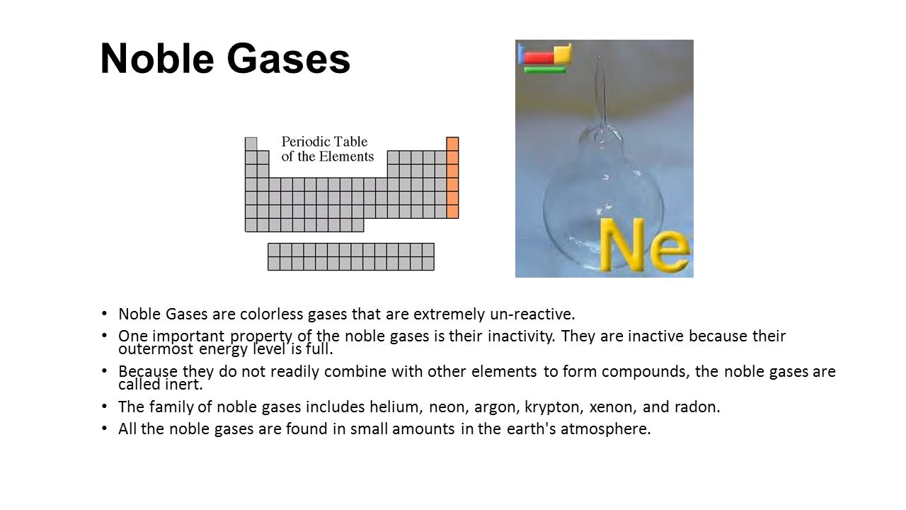 Noble Gases Noble Gases are colorless gases that are extremely un-reactive.
