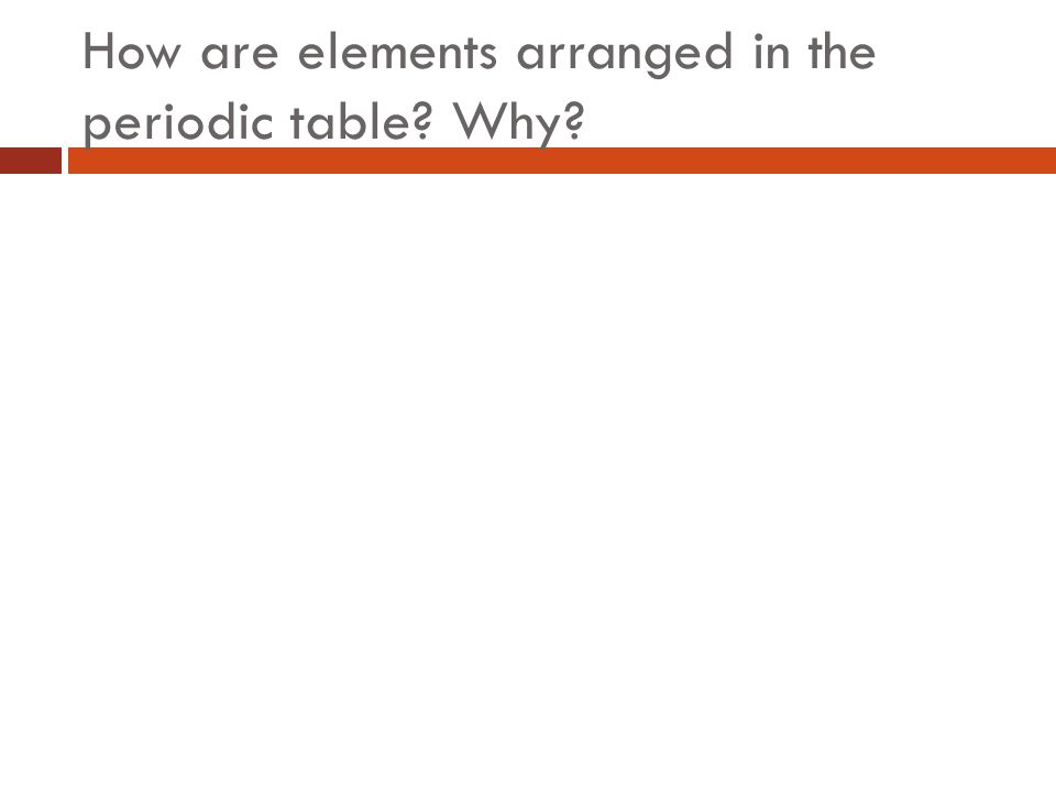 How are elements arranged in the periodic table Why