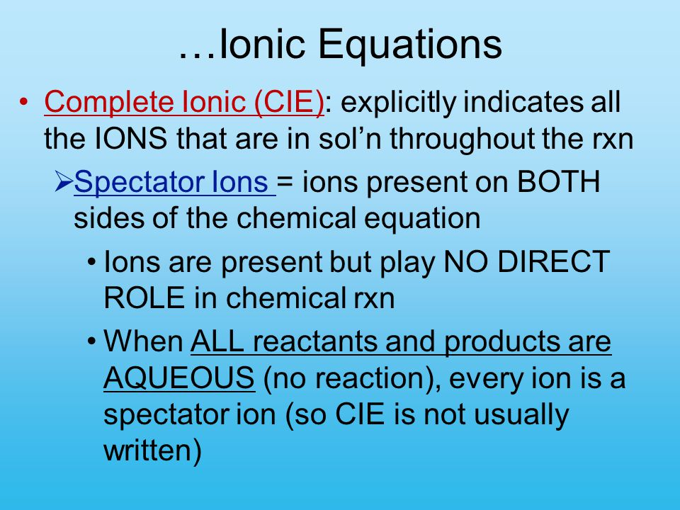 …Ionic Equations Complete Ionic (CIE): explicitly indicates all the IONS that are in sol'n throughout the rxn.