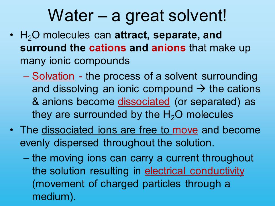 Water – a great solvent! H2O molecules can attract, separate, and surround the cations and anions that make up many ionic compounds.
