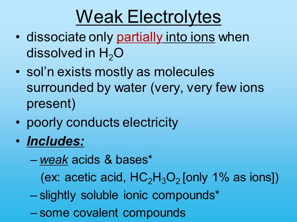 Weak Electrolytes dissociate only partially into ions when dissolved in H2O.