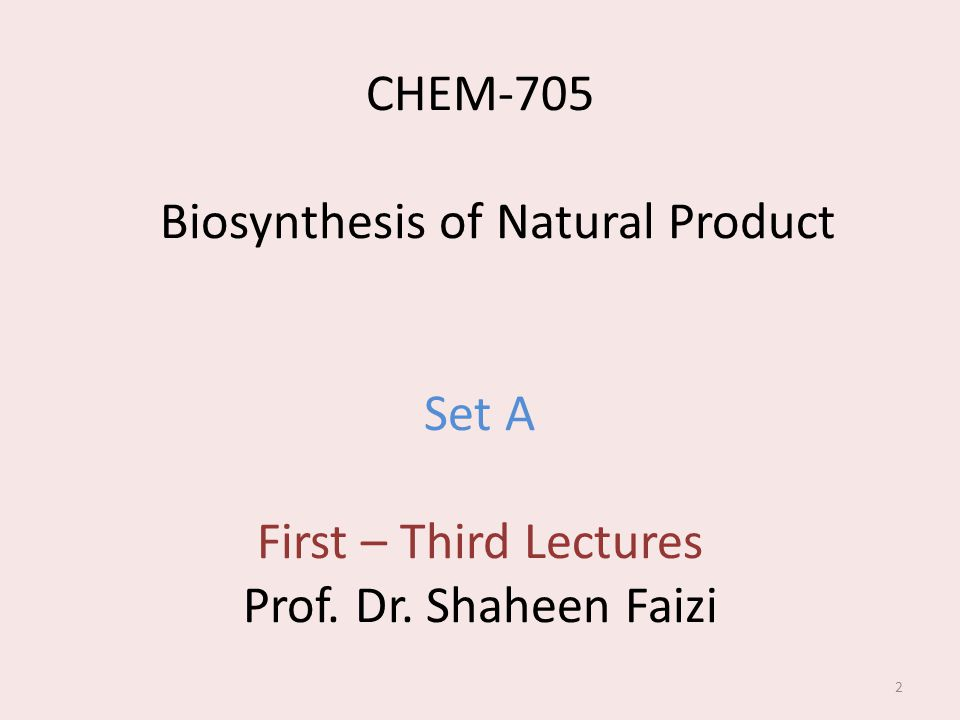 CHEM-705 Biosynthesis of Natural Product Set A First – Third Lectures Prof. Dr. Shaheen Faizi