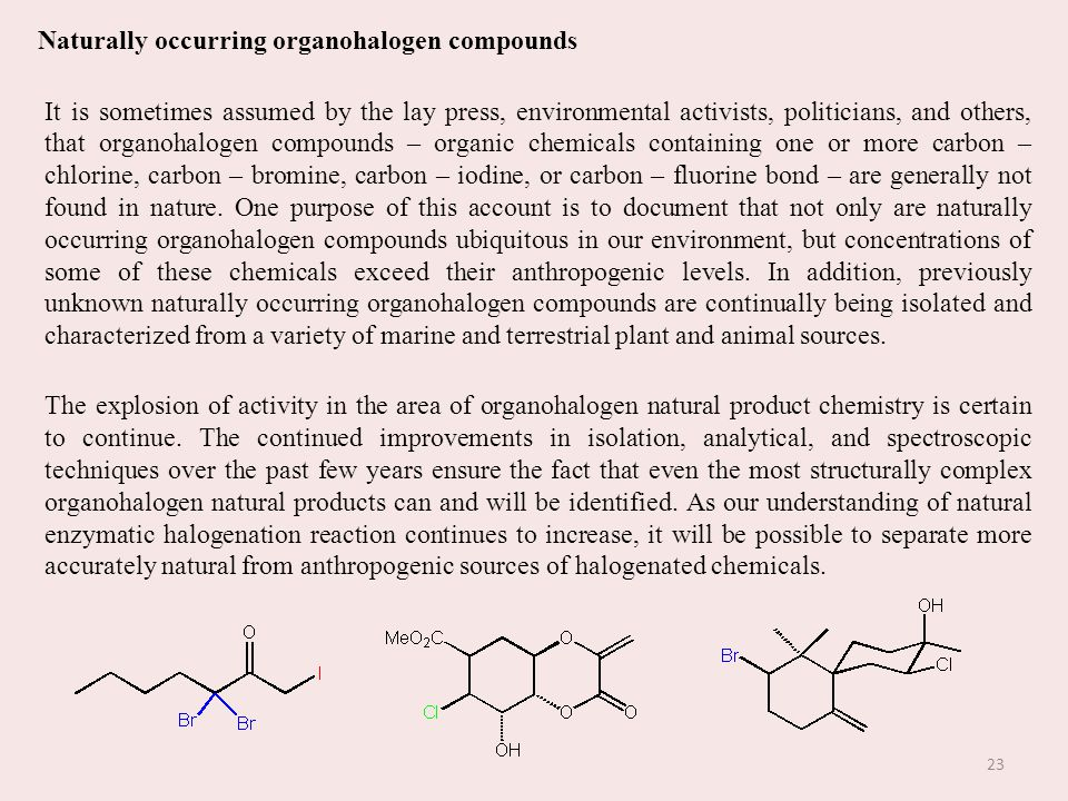 Naturally occurring organohalogen compounds It is sometimes assumed by the lay press, environmental activists, politicians, and others, that organohalogen compounds – organic chemicals containing one or more carbon – chlorine, carbon – bromine, carbon – iodine, or carbon – fluorine bond – are generally not found in nature.