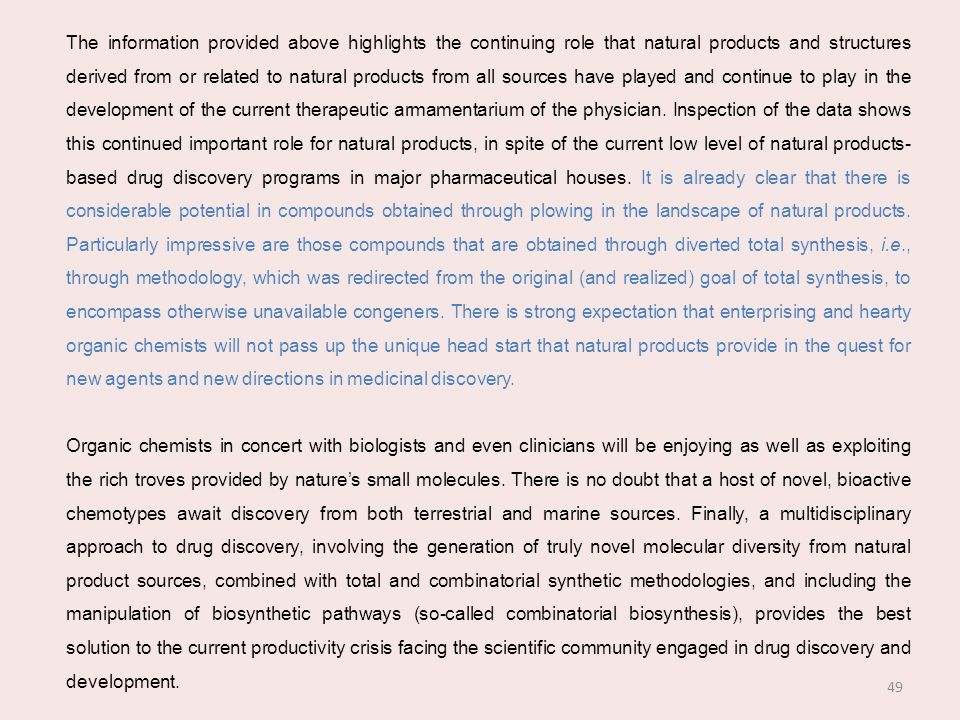 The information provided above highlights the continuing role that natural products and structures derived from or related to natural products from all sources have played and continue to play in the development of the current therapeutic armamentarium of the physician. Inspection of the data shows this continued important role for natural products, in spite of the current low level of natural products-based drug discovery programs in major pharmaceutical houses. It is already clear that there is considerable potential in compounds obtained through plowing in the landscape of natural products. Particularly impressive are those compounds that are obtained through diverted total synthesis, i.e., through methodology, which was redirected from the original (and realized) goal of total synthesis, to encompass otherwise unavailable congeners. There is strong expectation that enterprising and hearty organic chemists will not pass up the unique head start that natural products provide in the quest for new agents and new directions in medicinal discovery.