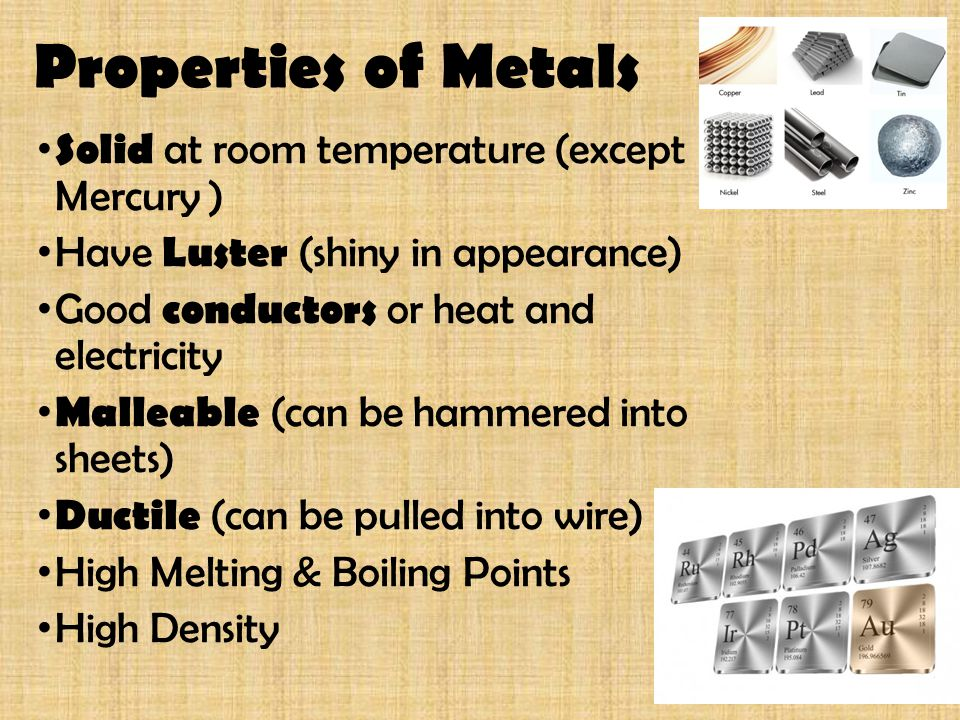 Properties of Metals Solid at room temperature (except Mercury )