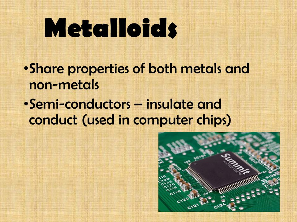 Metalloids Share properties of both metals and non-metals