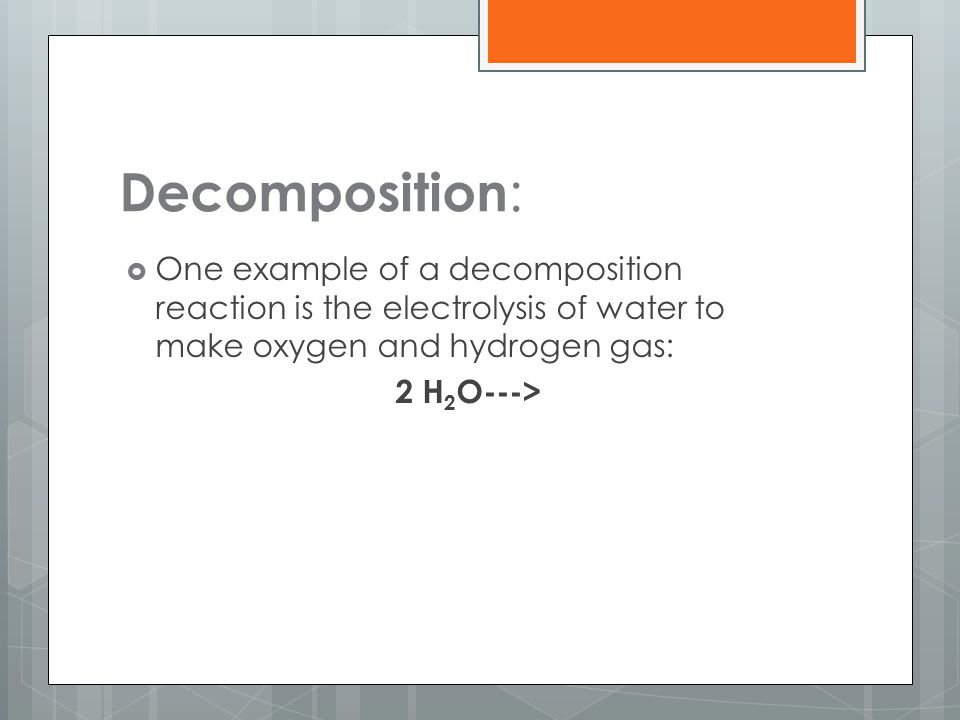 Decomposition: One example of a decomposition reaction is the electrolysis of water to make oxygen and hydrogen gas: