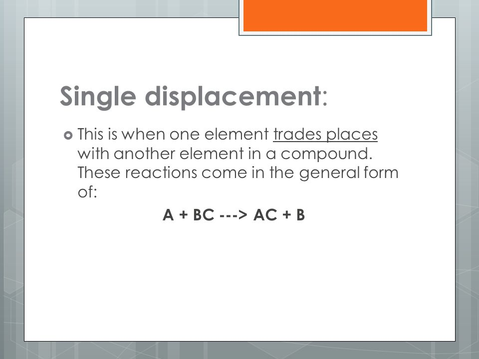 Single displacement: This is when one element trades places with another element in a compound. These reactions come in the general form of:
