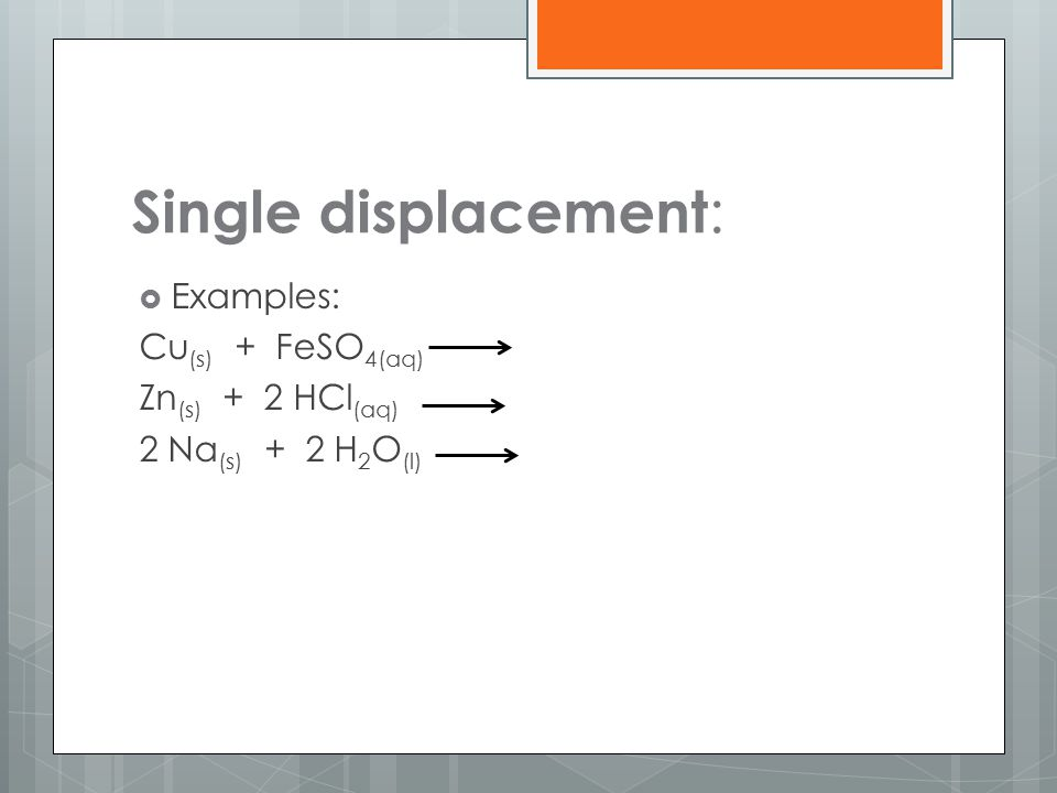 Single displacement: Examples: Cu(s) + FeSO4(aq) Zn(s) + 2 HCl(aq)