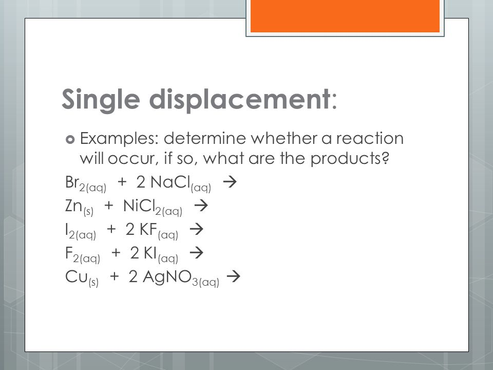 Single displacement: Examples: determine whether a reaction will occur, if so, what are the products