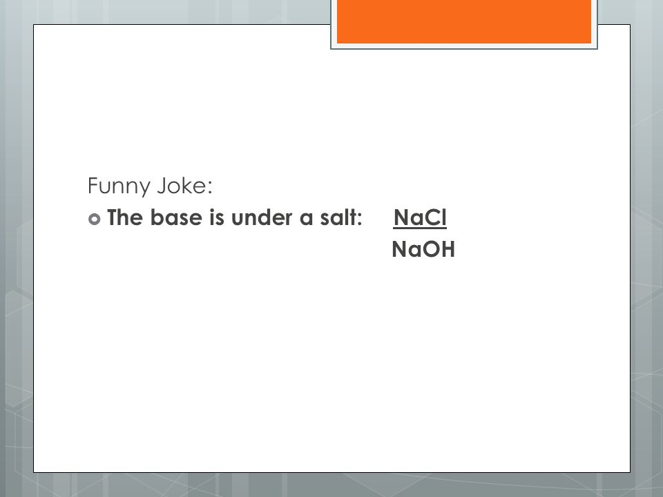 Funny Joke: The base is under a salt: NaCl NaOH