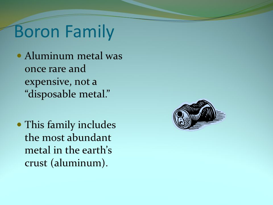 Boron Family Aluminum metal was once rare and expensive, not a disposable metal.