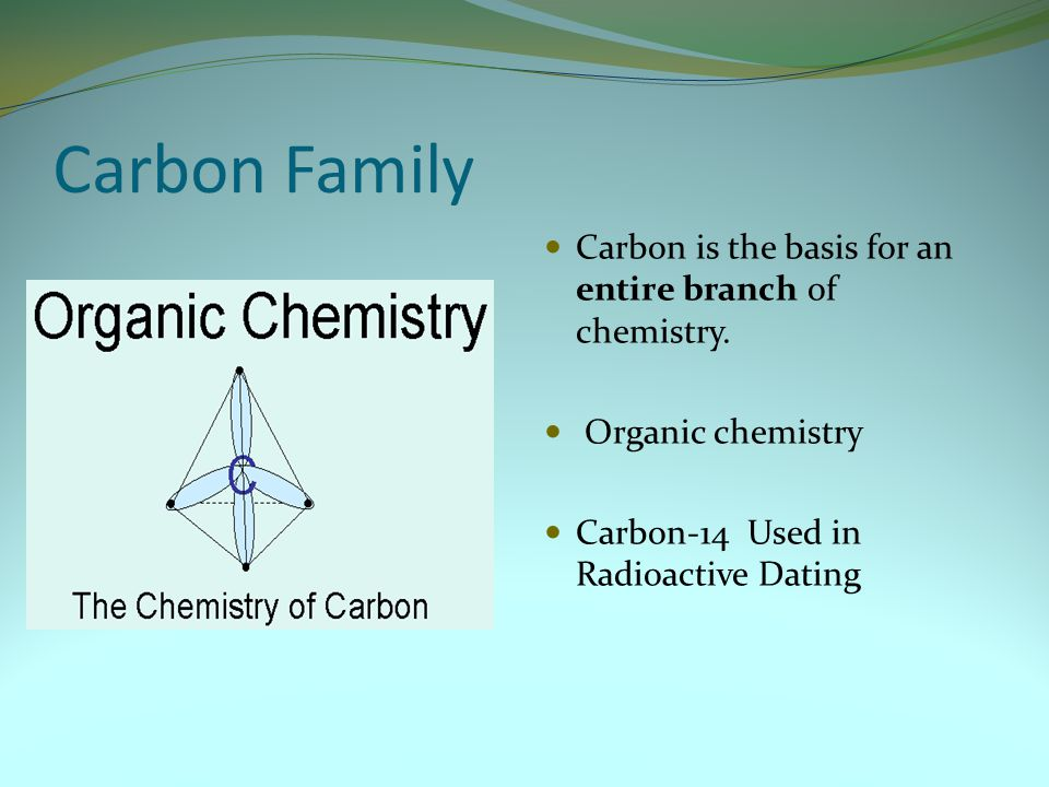 Carbon Family Carbon is the basis for an entire branch of chemistry.