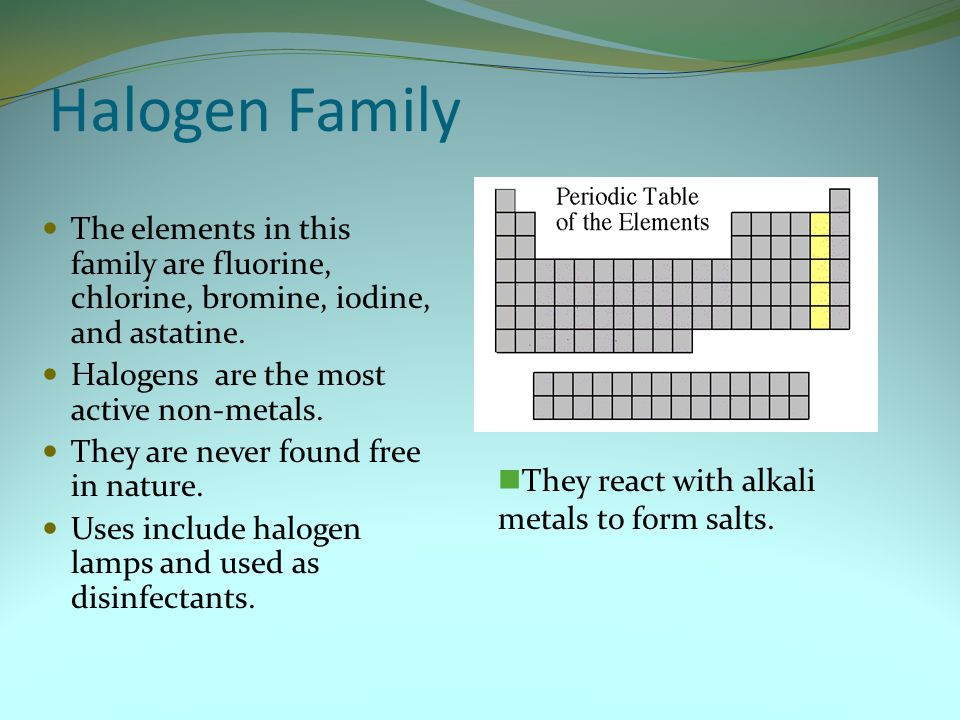 Halogen Family The elements in this family are fluorine, chlorine, bromine, iodine, and astatine. Halogens are the most active non-metals.