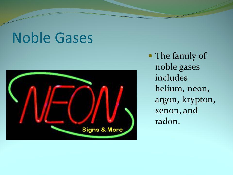 Noble Gases The family of noble gases includes helium, neon, argon, krypton, xenon, and radon.