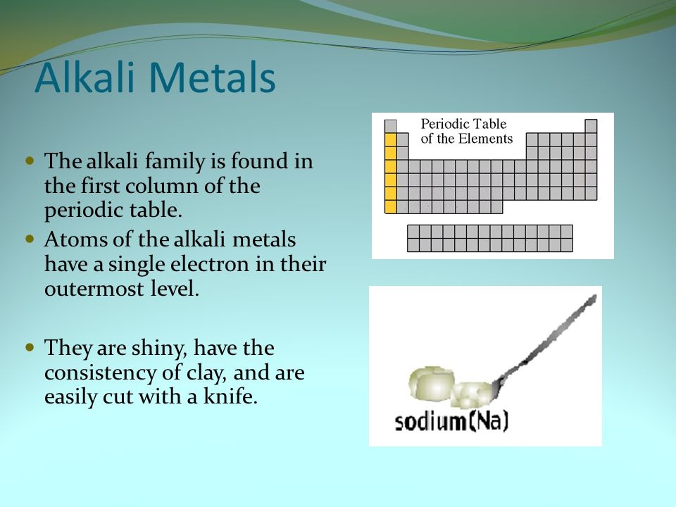 Alkali Metals The alkali family is found in the first column of the periodic table.