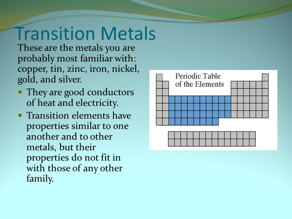 Transition Metals These are the metals you are probably most familiar with: copper, tin, zinc, iron, nickel, gold, and silver.