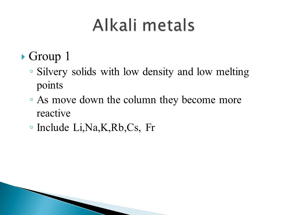 Alkali metals Group 1. Silvery solids with low density and low melting points. As move down the column they become more reactive.