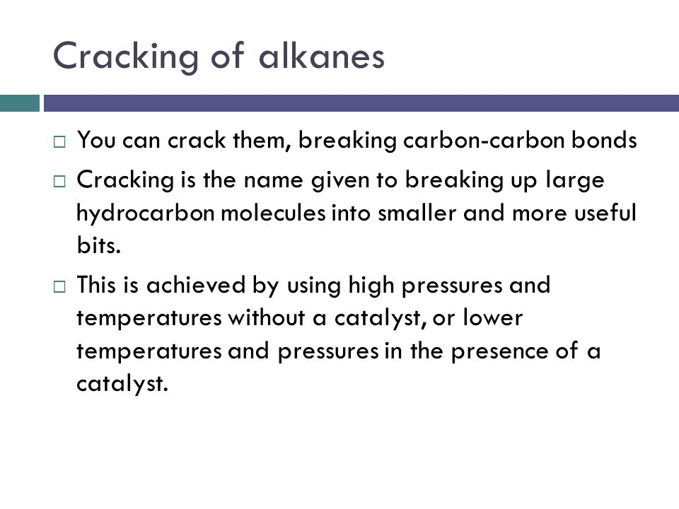 Cracking of alkanes You can crack them, breaking carbon-carbon bonds