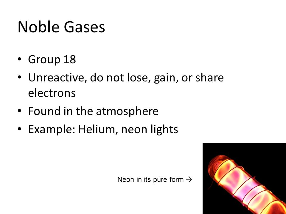 Noble Gases Group 18 Unreactive, do not lose, gain, or share electrons