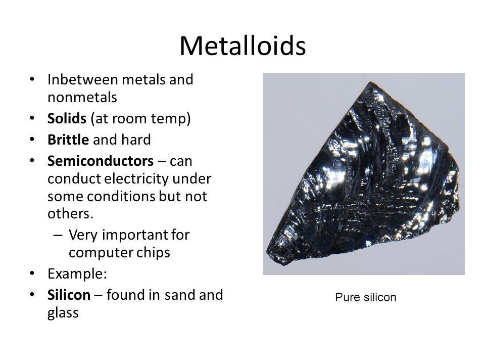 Metalloids Inbetween metals and nonmetals Solids (at room temp)
