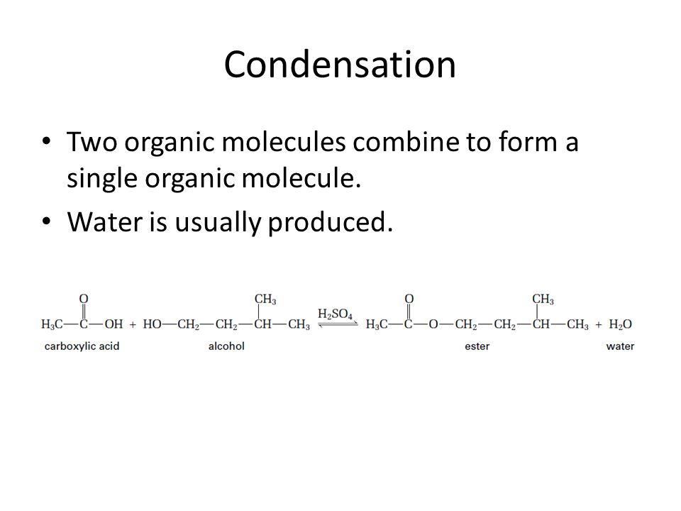 Condensation Two organic molecules combine to form a single organic molecule.