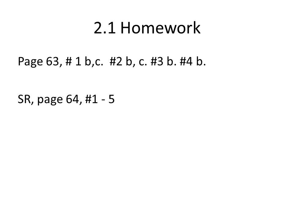 2.1 Homework Page 63, # 1 b,c. #2 b, c. #3 b. #4 b. SR, page 64, #1 - 5