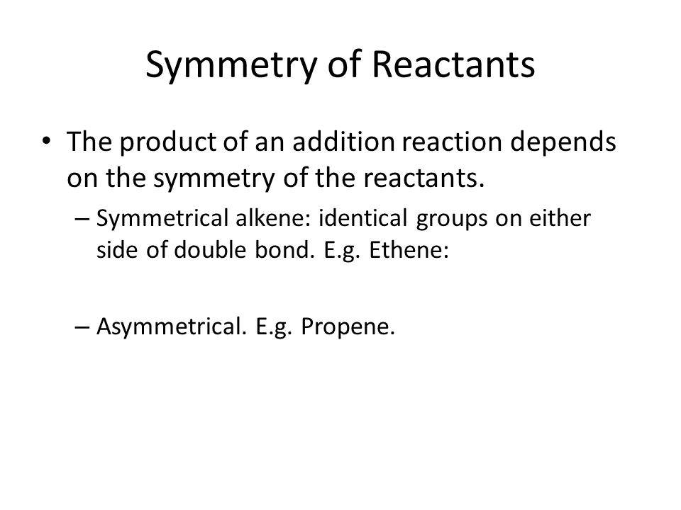 Symmetry of Reactants The product of an addition reaction depends on the symmetry of the reactants.