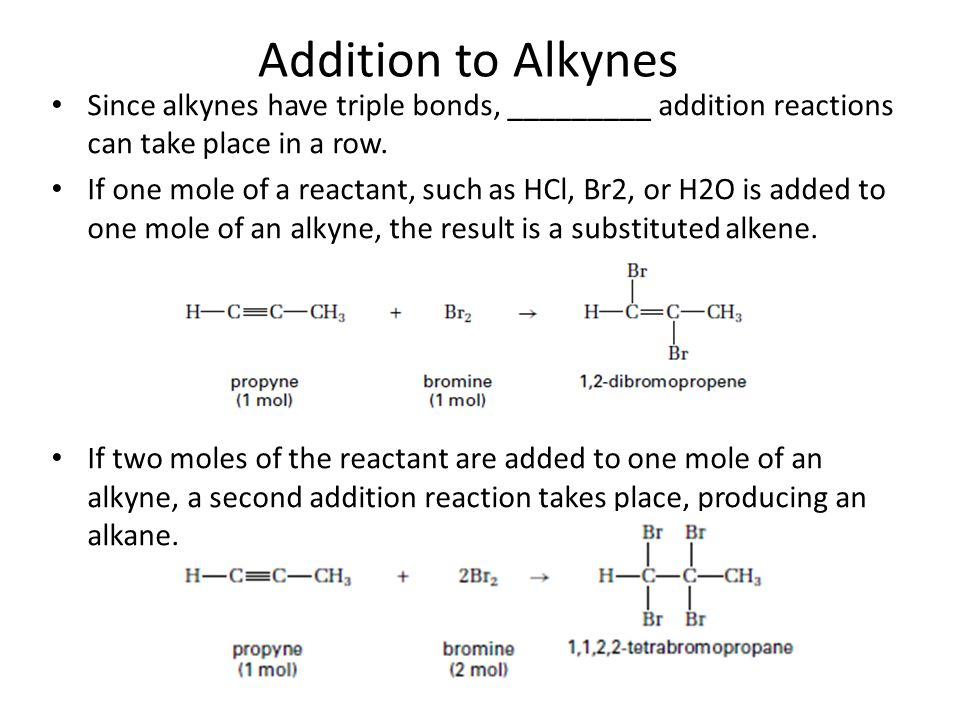 Addition to Alkynes Since alkynes have triple bonds, _________ addition reactions can take place in a row.
