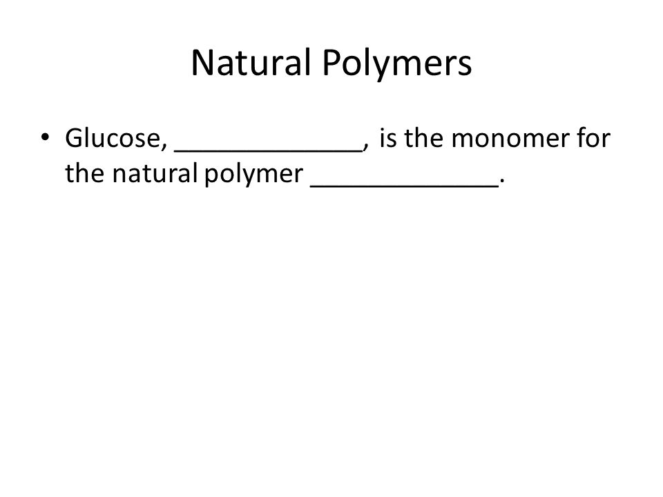 Natural Polymers Glucose, _____________, is the monomer for the natural polymer _____________.