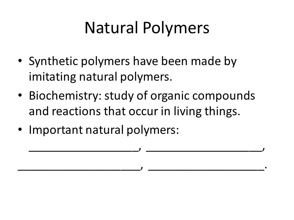 Natural Polymers Synthetic polymers have been made by imitating natural polymers.
