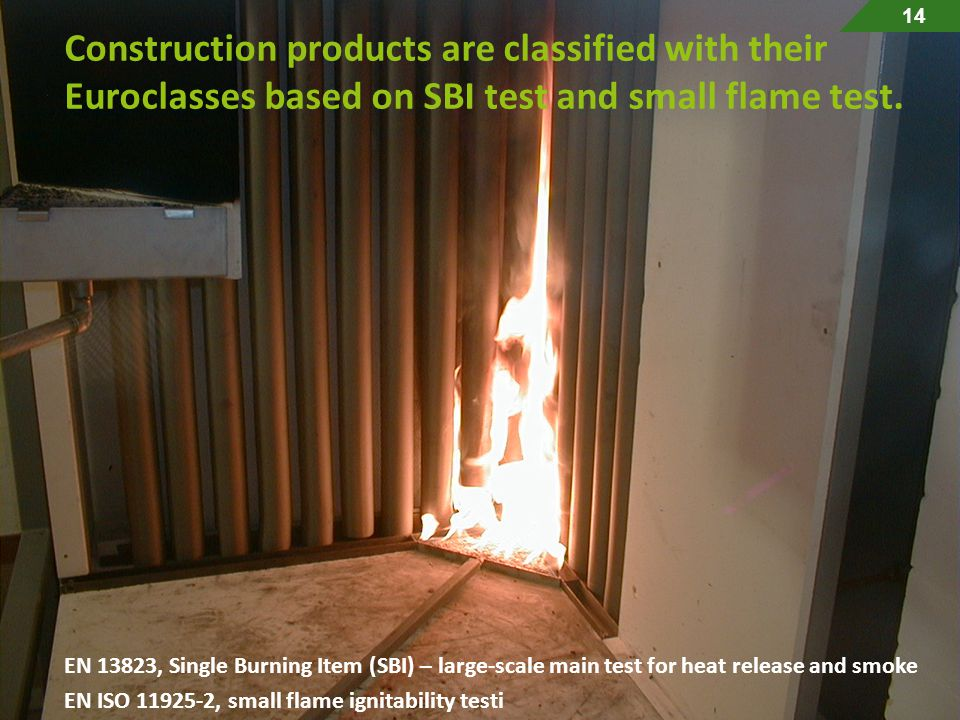 14 Construction products are classified with their Euroclasses based on SBI test and small flame test.