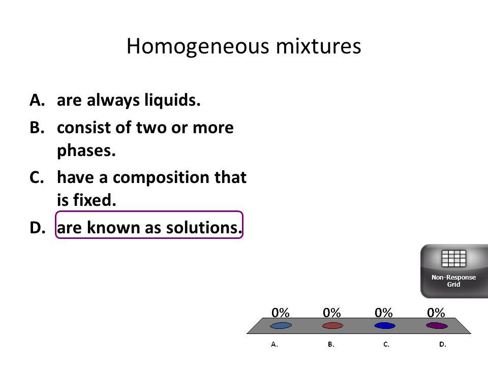 Homogeneous mixtures are always liquids.