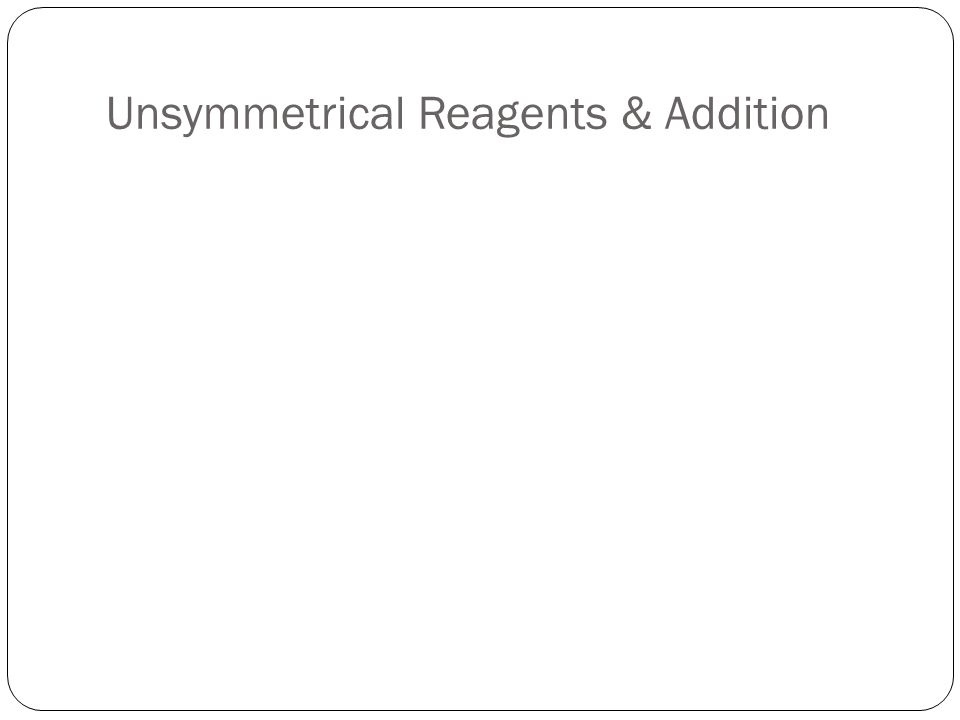 Unsymmetrical Reagents & Addition