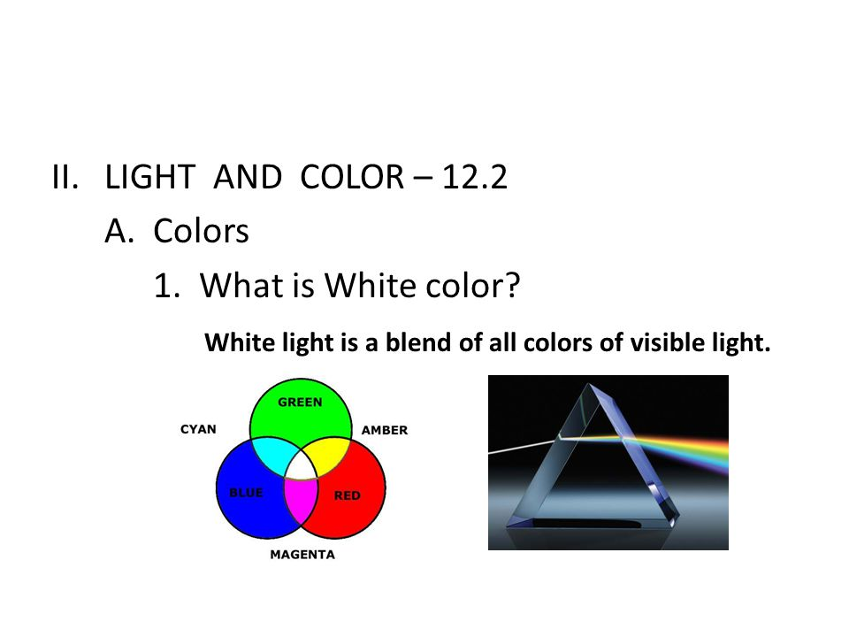 LIGHT AND COLOR – 12.2 A. Colors. 1. What is White color.
