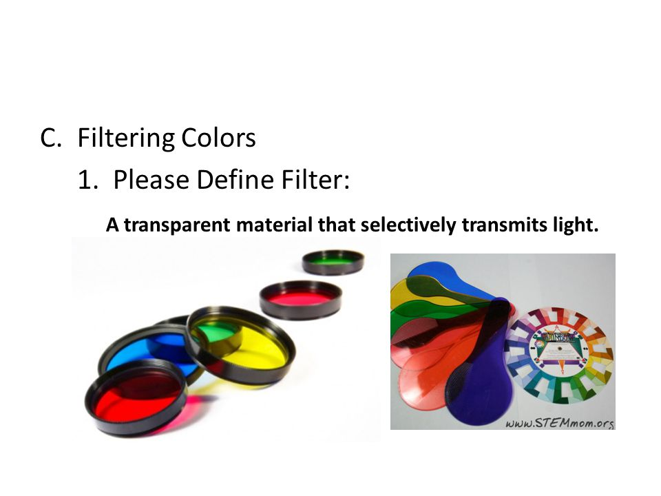 Filtering Colors 1. Please Define Filter: A transparent material that selectively transmits light.