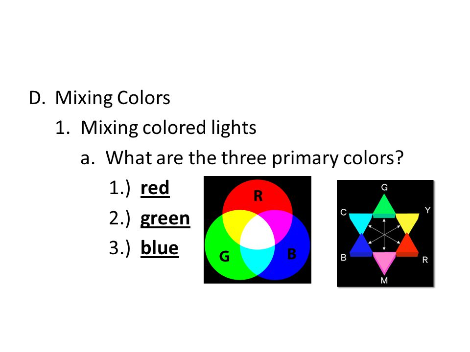 Mixing Colors 1. Mixing colored lights. a. What are the three primary colors 1.) red. 2.) green.