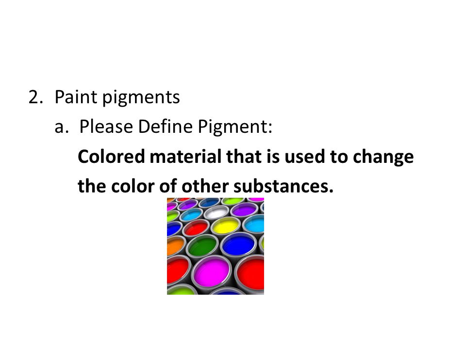 Paint pigments a. Please Define Pigment: Colored material that is used to change.