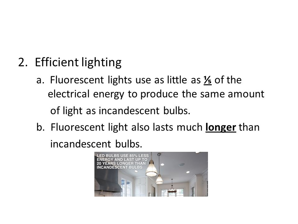 Efficient lighting a. Fluorescent lights use as little as ⅕ of the electrical energy to produce the same amount.