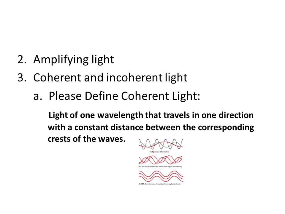 Amplifying light Coherent and incoherent light. a. Please Define Coherent Light: