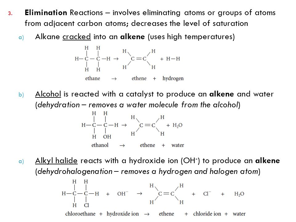 Elimination Reactions – involves eliminating atoms or groups of atoms from adjacent carbon atoms; decreases the level of saturation