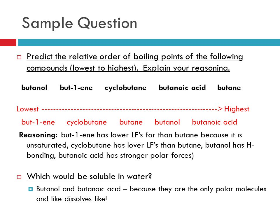 Sample Question Predict the relative order of boiling points of the following compounds (lowest to highest). Explain your reasoning.