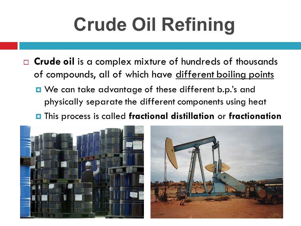 Crude Oil Refining Crude oil is a complex mixture of hundreds of thousands of compounds, all of which have different boiling points.