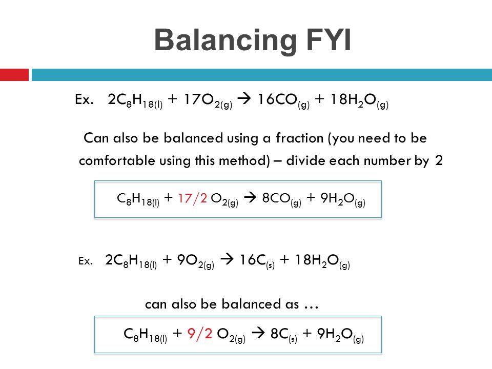 Balancing FYI C8H18(l) + 9/2 O2(g)  8C(s) + 9H2O(g)